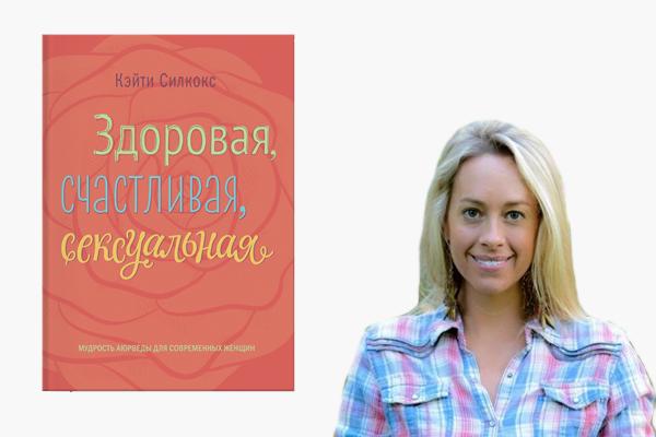 книга «Здоровая, счастливая, сексуальная. Мудрость аюрведы для современных женщин» Кэйти Силкокс (2015)